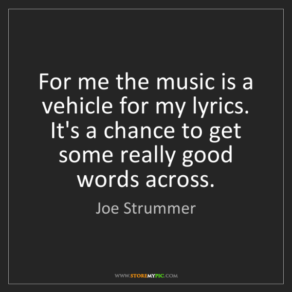 Joe Strummer: For me the music is a vehicle for my lyrics. It's a chance...
