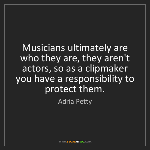 Adria Petty: Musicians ultimately are who they are, they aren't actors,...
