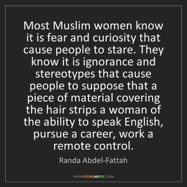 Randa Abdel-Fattah: Most Muslim women know it is fear and curiosity that...