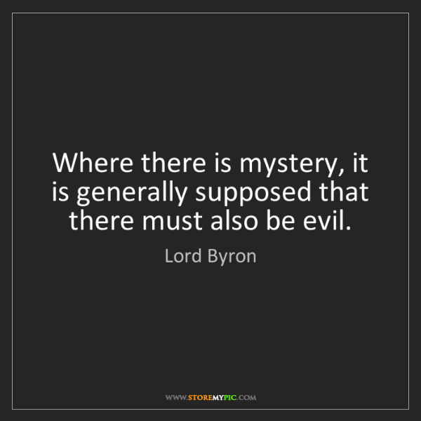 Lord Byron: Where there is mystery, it is generally supposed that...