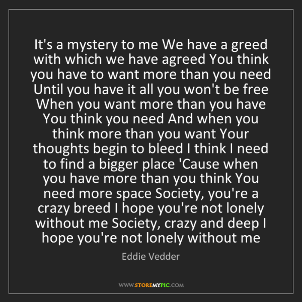 Eddie Vedder: It's a mystery to me We have a greed with which we have...