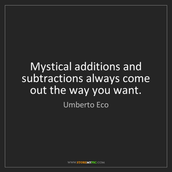 Umberto Eco: Mystical additions and subtractions always come out the...