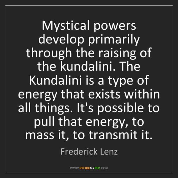 Frederick Lenz: Mystical powers develop primarily through the raising...