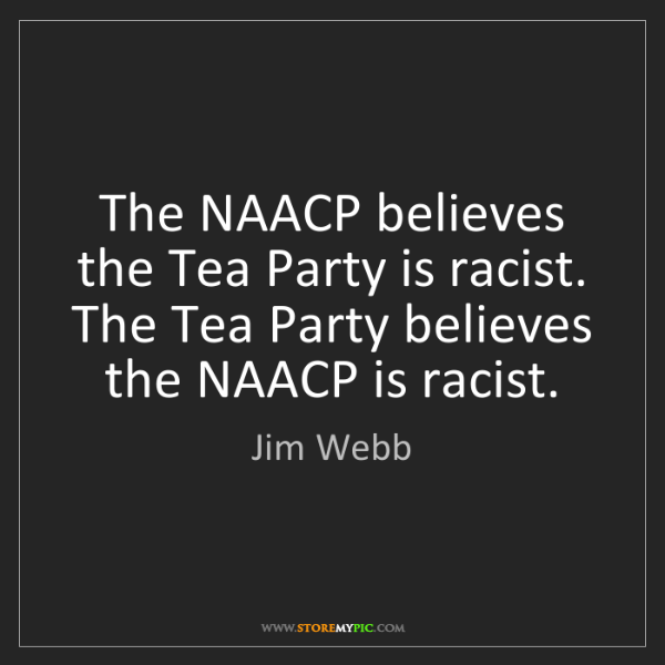 Jim Webb: The NAACP believes the Tea Party is racist. The Tea Party...