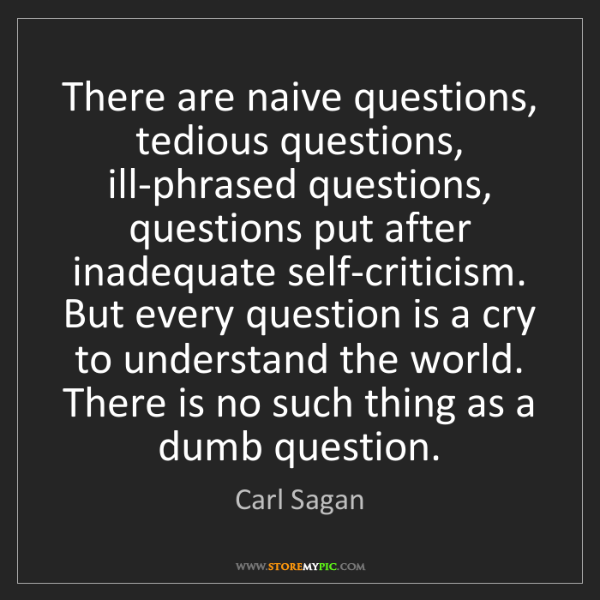 Carl Sagan: There are naive questions, tedious questions, ill-phrased...