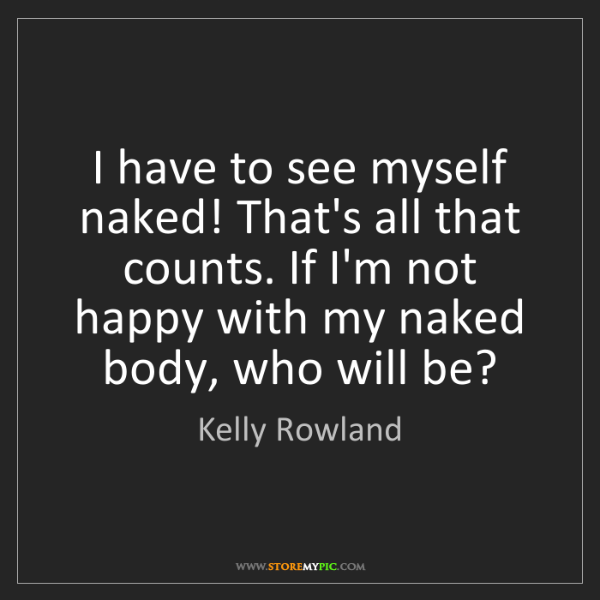 Kelly Rowland: I have to see myself naked! That's all that counts. If...