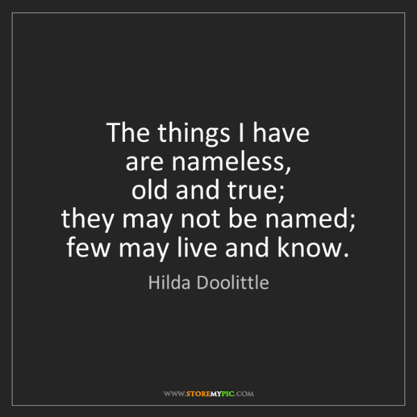Hilda Doolittle: The things I have  are nameless,  old and true;  they...