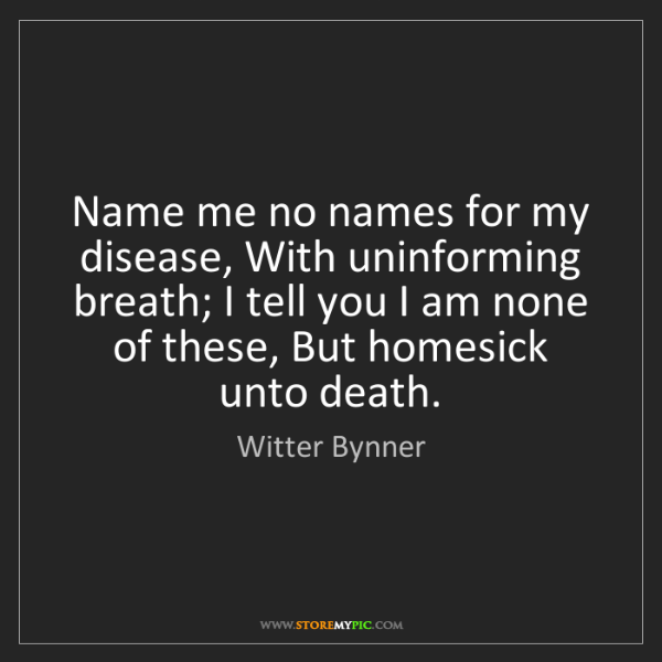 Witter Bynner: Name me no names for my disease, With uninforming breath;...
