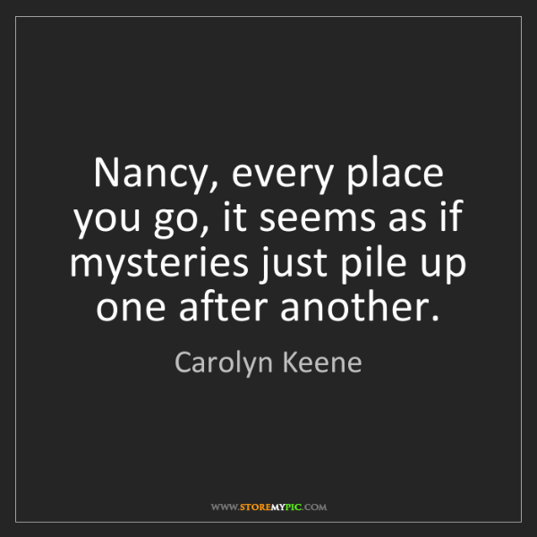 Carolyn Keene: Nancy, every place you go, it seems as if mysteries just...