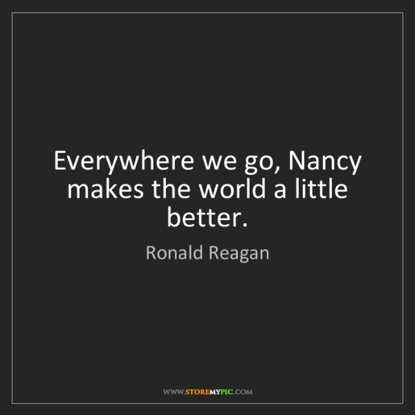 Ronald Reagan: Everywhere we go, Nancy makes the world a little better.