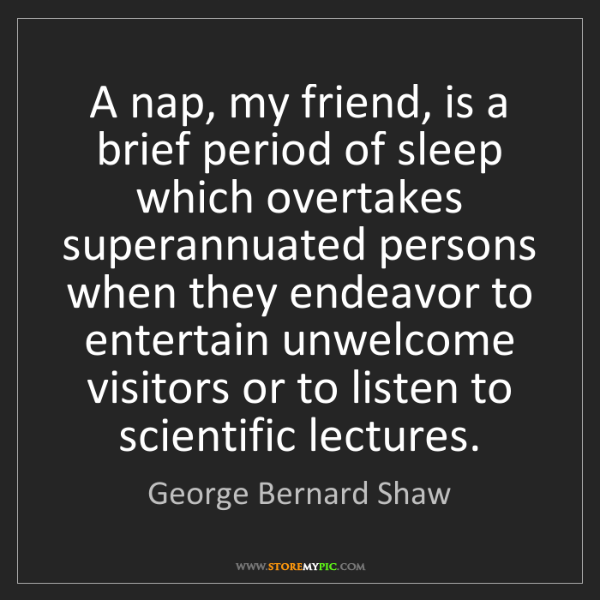 George Bernard Shaw: A nap, my friend, is a brief period of sleep which overtakes...
