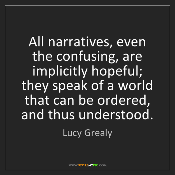 Lucy Grealy: All narratives, even the confusing, are implicitly hopeful;...