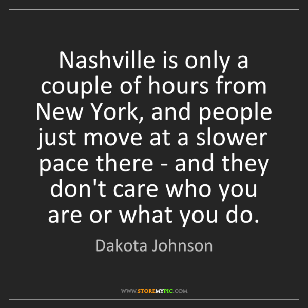 Dakota Johnson: Nashville is only a couple of hours from New York, and...