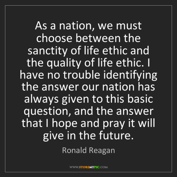 Ronald Reagan: As a nation, we must choose between the sanctity of life...