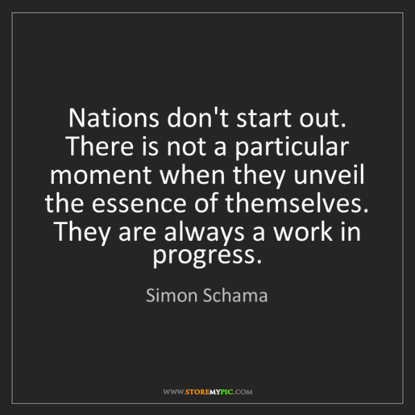 Simon Schama: Nations don't start out. There is not a particular moment...