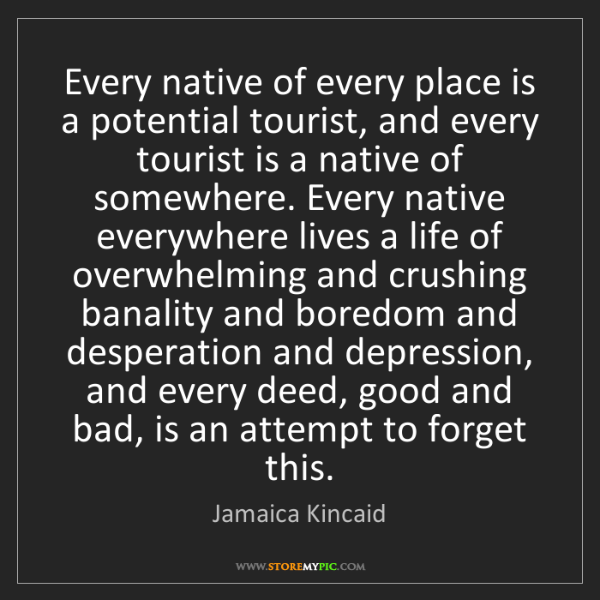 Jamaica Kincaid: Every native of every place is a potential tourist, and...