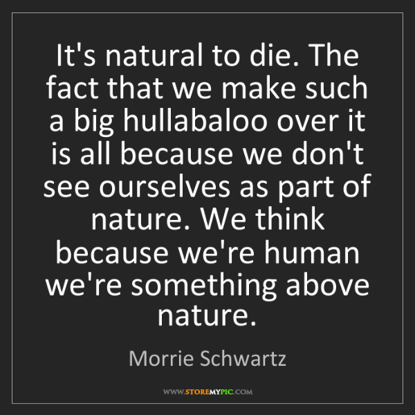 Morrie Schwartz: It's natural to die. The fact that we make such a big...