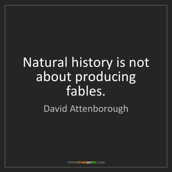 David Attenborough: Natural history is not about producing fables.