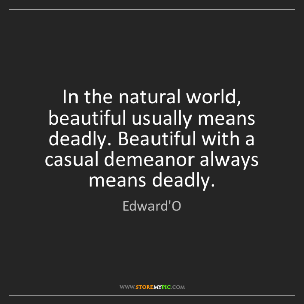 Edward'O: In the natural world, beautiful usually means deadly....