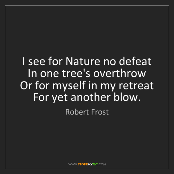 Robert Frost: I see for Nature no defeat  In one tree's overthrow ...