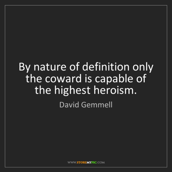David Gemmell: By nature of definition only the coward is capable of...