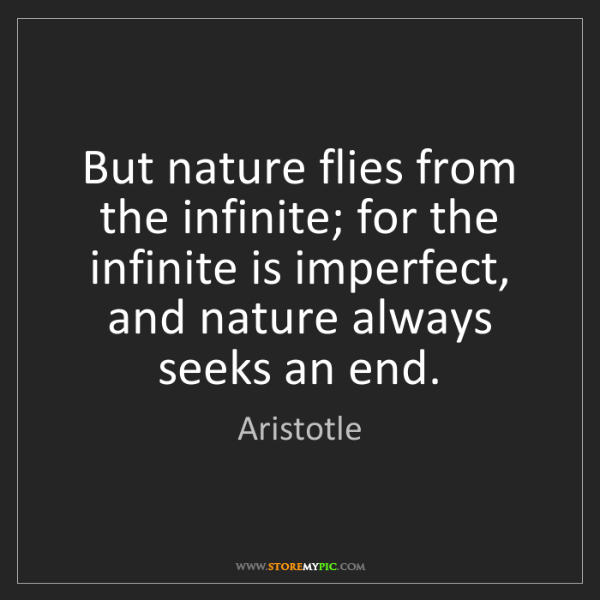 Aristotle: But nature flies from the infinite; for the infinite...