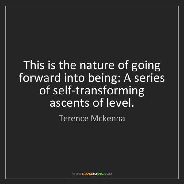 Terence Mckenna: This is the nature of going forward into being: A series...