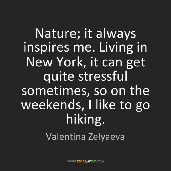 Valentina Zelyaeva: Nature; it always inspires me. Living in New York, it...