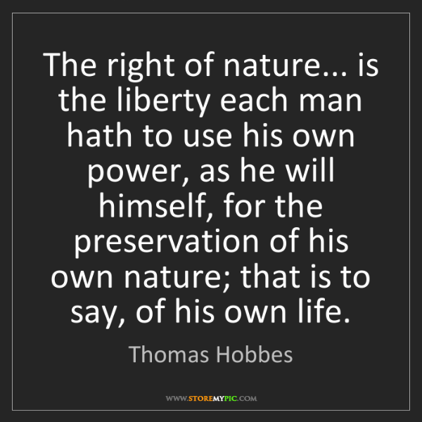 Thomas Hobbes: The right of nature... is the liberty each man hath to...