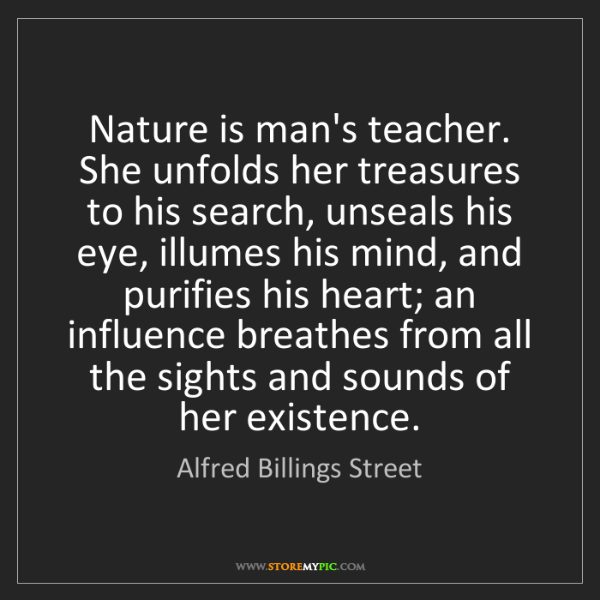 Alfred Billings Street: Nature is man's teacher. She unfolds her treasures to...