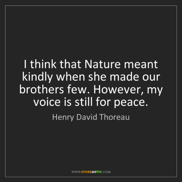 Henry David Thoreau: I think that Nature meant kindly when she made our brothers...