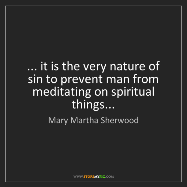 Mary Martha Sherwood: ... it is the very nature of sin to prevent man from...