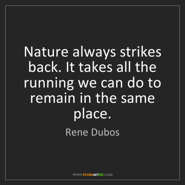 Rene Dubos: Nature always strikes back. It takes all the running...