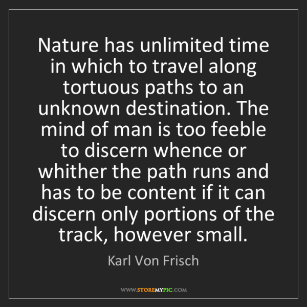 Karl Von Frisch: Nature has unlimited time in which to travel along tortuous...