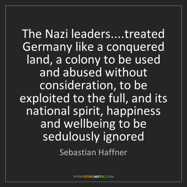 Sebastian Haffner: The Nazi leaders....treated Germany like a conquered...