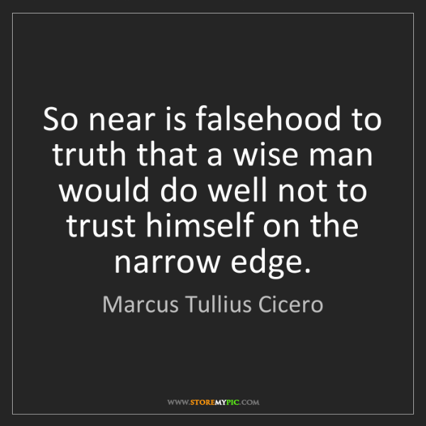 Marcus Tullius Cicero: So near is falsehood to truth that a wise man would do...