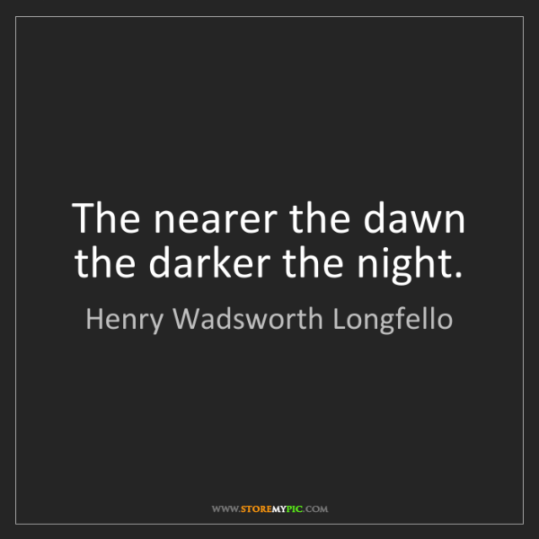Henry Wadsworth Longfello: The nearer the dawn the darker the night.