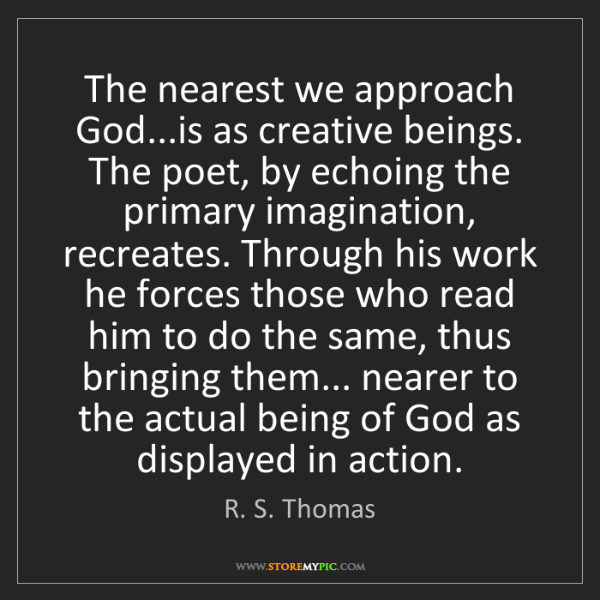 R. S. Thomas: The nearest we approach God...is as creative beings....