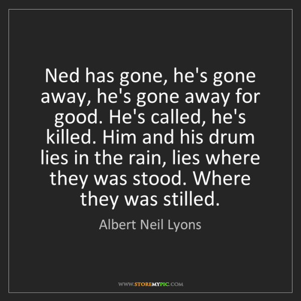 Albert Neil Lyons: Ned has gone, he's gone away, he's gone away for good....