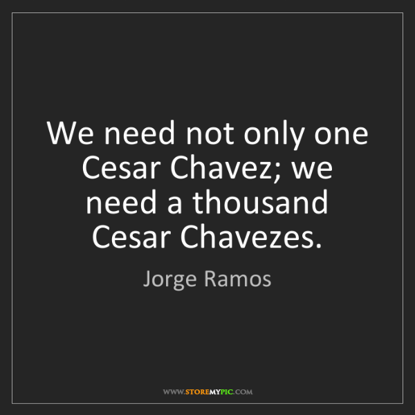 Jorge Ramos: We need not only one Cesar Chavez; we need a thousand...