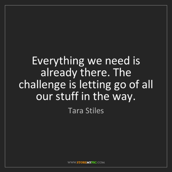 Tara Stiles: Everything we need is already there. The challenge is...