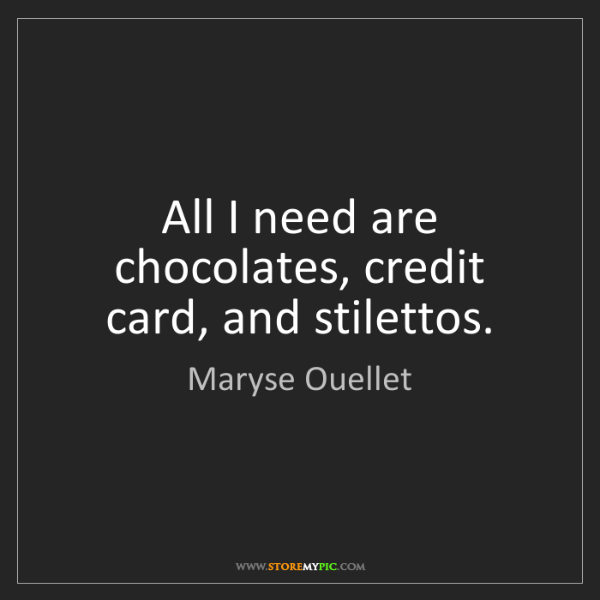 Maryse Ouellet: All I need are chocolates, credit card, and stilettos.