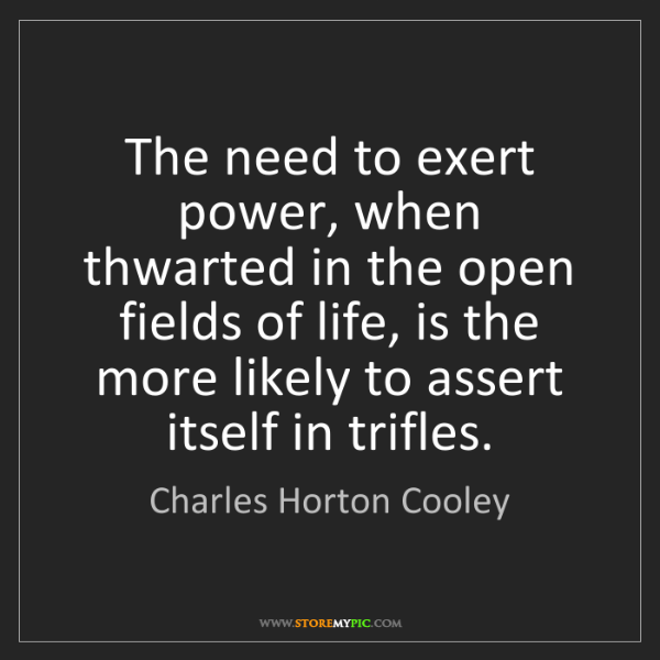Charles Horton Cooley: The need to exert power, when thwarted in the open fields...