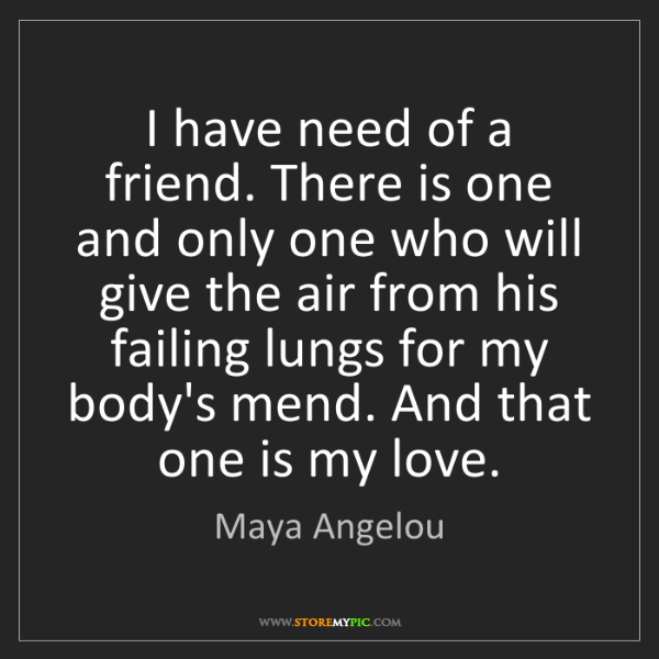 Maya Angelou: I have need of a friend. There is one and only one who...