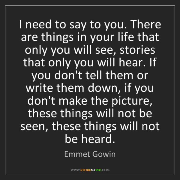 Emmet Gowin: I need to say to you. There are things in your life that...