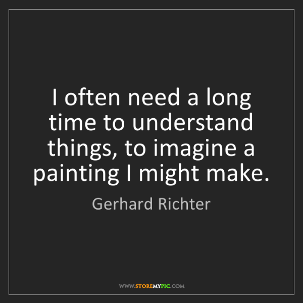 Gerhard Richter: I often need a long time to understand things, to imagine...