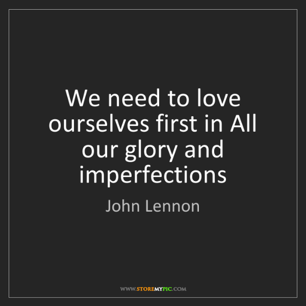 John Lennon: We need to love ourselves first in All our glory and...