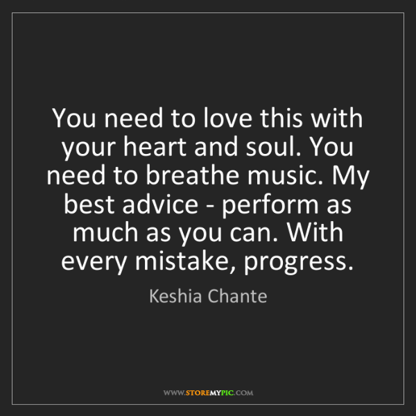 Keshia Chante: You need to love this with your heart and soul. You need...
