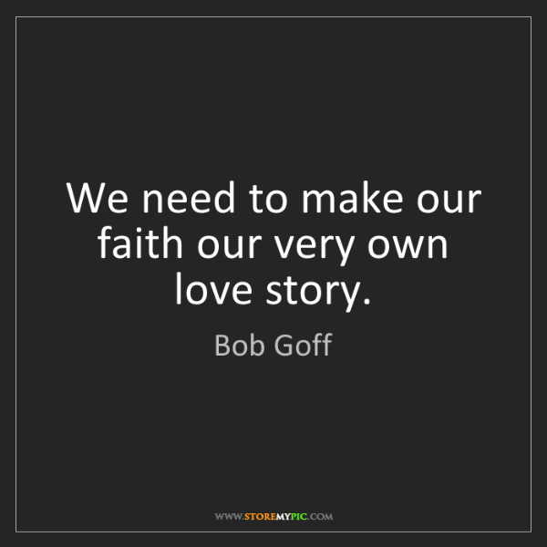 Bob Goff: We need to make our faith our very own love story.