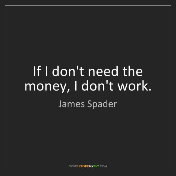 James Spader: If I don't need the money, I don't work.